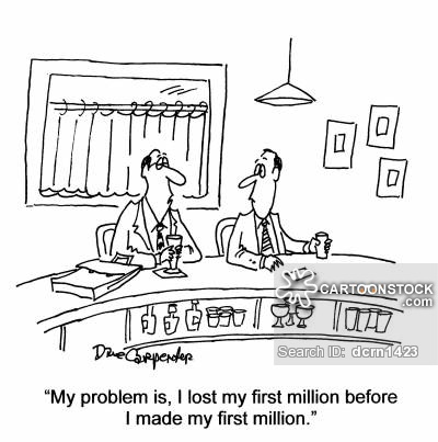 'My problem is, I lost my first million before I made my first million.'